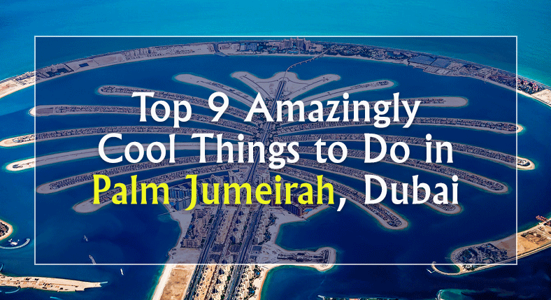 Top 9 Amazingly Cool Things to Do in Palm Jumeirah, Dubai